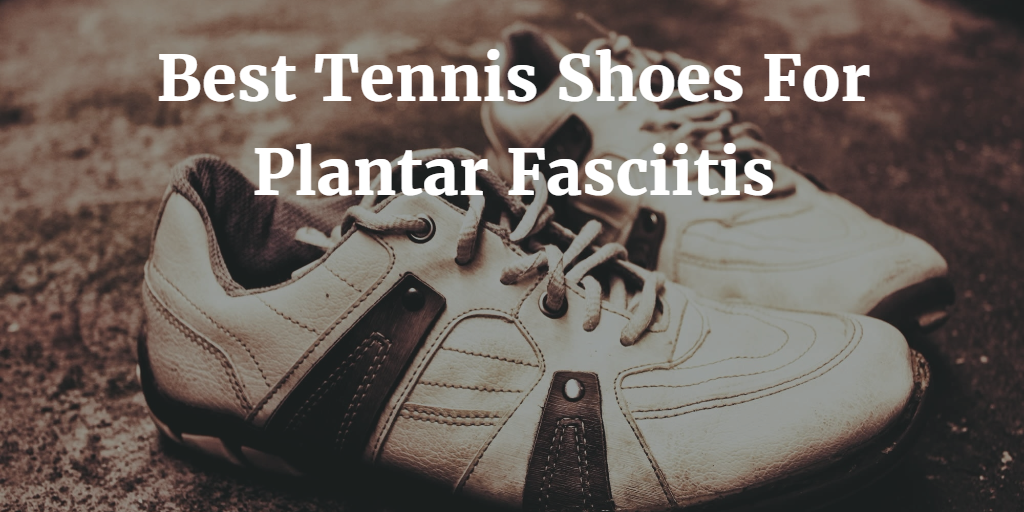 Best Tennis Shoe For Plantar