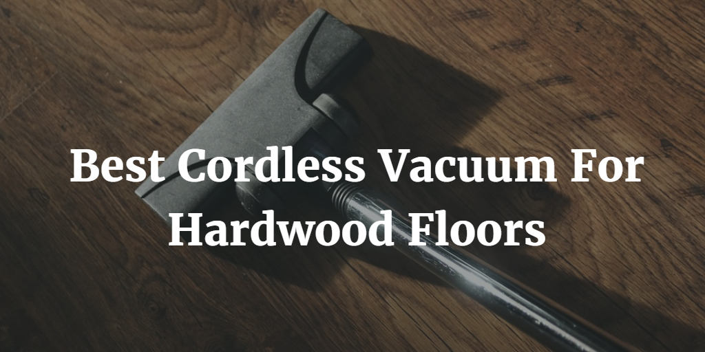 Best Cordless Vacuum For Hardwood Floors 2018 Smart Reviewed